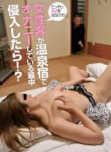 温泉宿で女性客がこっそりAVを見ながらオナニーをしている最中に侵入したら