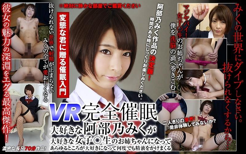 【VR】VR完全催眠 大好きな阿部乃みくが大好きな女子○生のお姉ちゃんになってあらゆるところが大好きになって何度でも精液をかけまくる